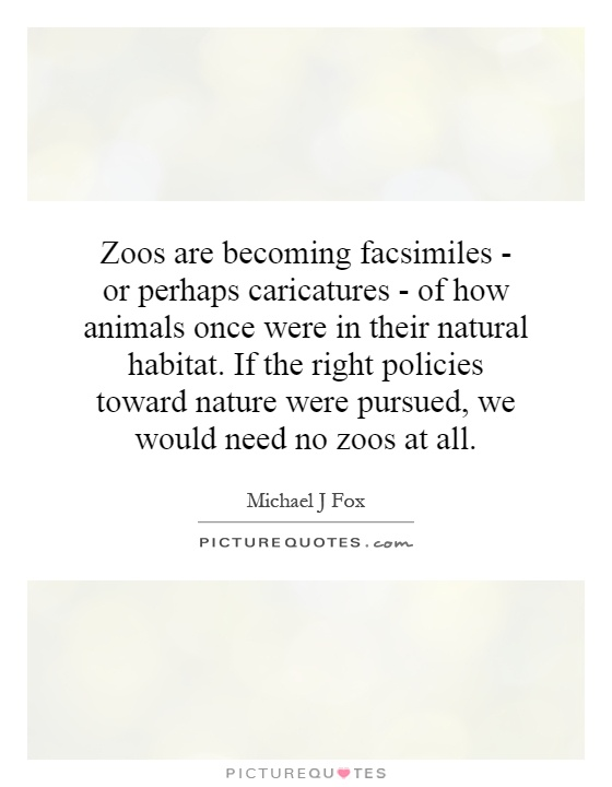 Zoos are becoming facsimiles - or perhaps caricatures - of how animals once were in their natural habitat. If the right policies toward nature were pursued, we would need no zoos at all Picture Quote #1
