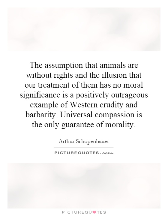 The assumption that animals are without rights and the illusion that our treatment of them has no moral significance is a positively outrageous example of Western crudity and barbarity. Universal compassion is the only guarantee of morality Picture Quote #1