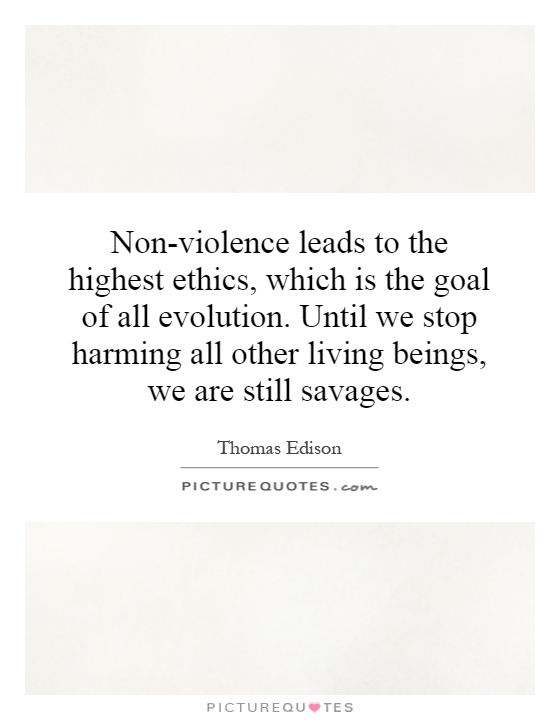 Non-violence leads to the highest ethics, which is the goal of all evolution. Until we stop harming all other living beings, we are still savages Picture Quote #1