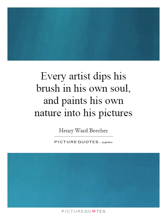 Every artist dips his brush in his own soul, and paints his own nature into his pictures Picture Quote #1