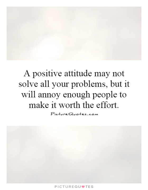 A positive attitude may not solve all your problems, but it will annoy enough people to make it worth the effort Picture Quote #1