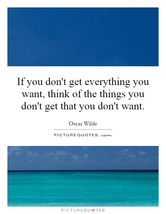 If you don't get everything you want, think of the things you don't get that you don't want Picture Quote #1