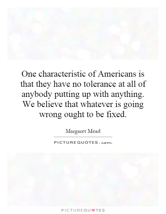 One characteristic of Americans is that they have no tolerance at all of anybody putting up with anything. We believe that whatever is going wrong ought to be fixed Picture Quote #1