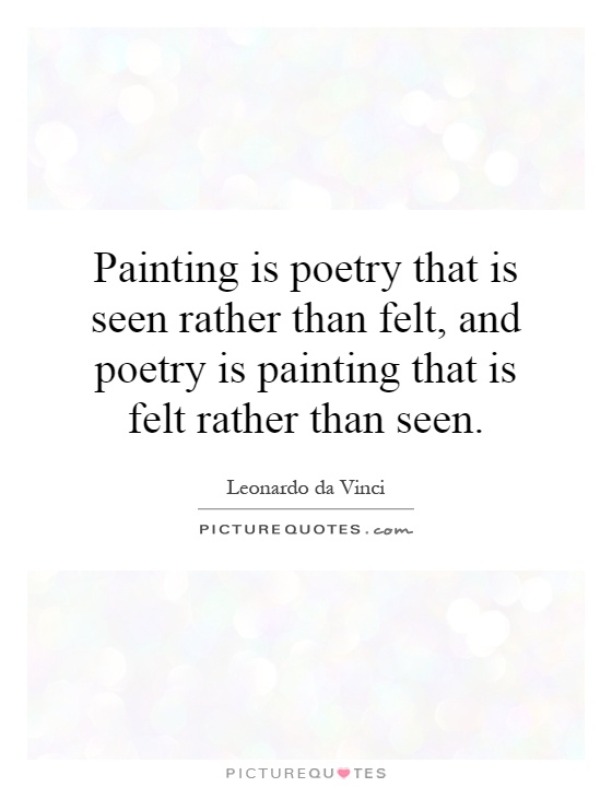 Painting is poetry that is seen rather than felt, and poetry is painting that is felt rather than seen Picture Quote #1