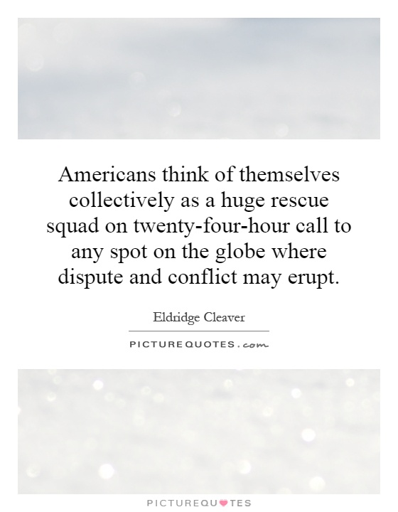 Americans think of themselves collectively as a huge rescue squad on twenty-four-hour call to any spot on the globe where dispute and conflict may erupt Picture Quote #1