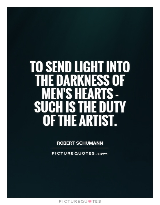 To send light into the darkness of men's hearts - such is the duty of the artist Picture Quote #1