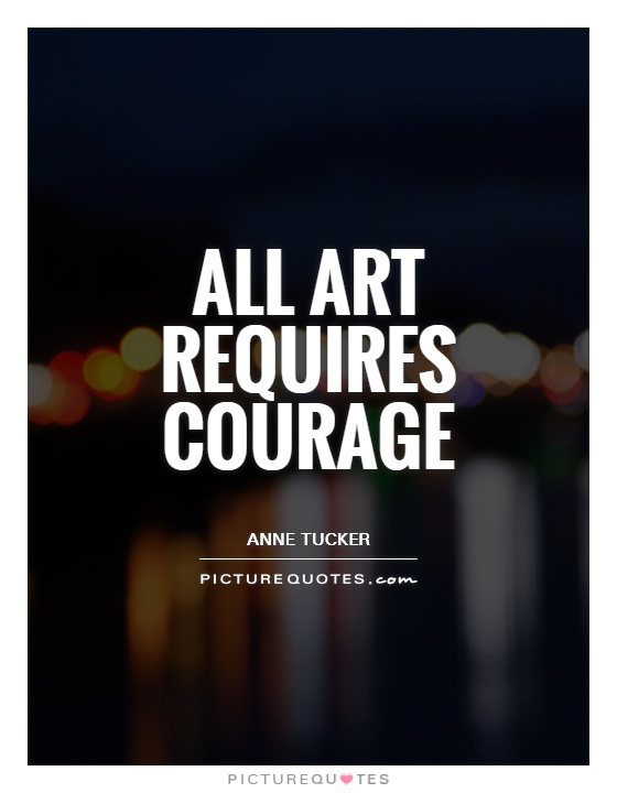All art requires courage Picture Quote #1