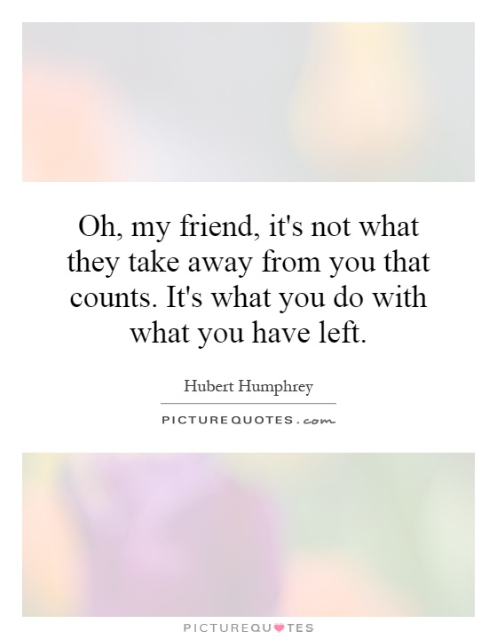 Oh, my friend, it's not what they take away from you that counts. It's what you do with what you have left Picture Quote #1