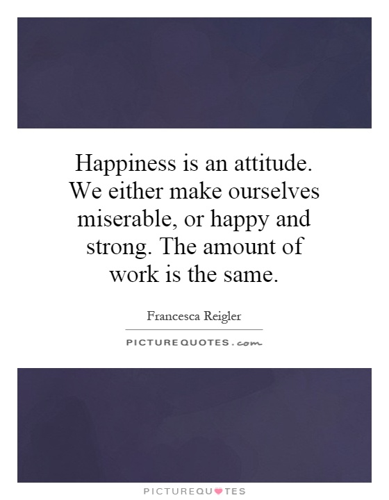 Happiness is an attitude. We either make ourselves miserable, or happy and strong. The amount of work is the same Picture Quote #1