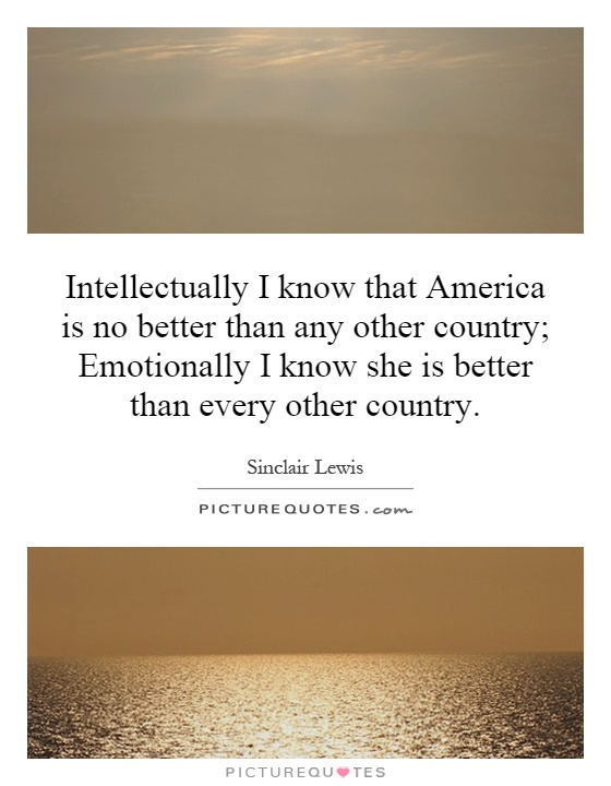 Intellectually I know that America is no better than any other country; Emotionally I know she is better than every other country Picture Quote #1