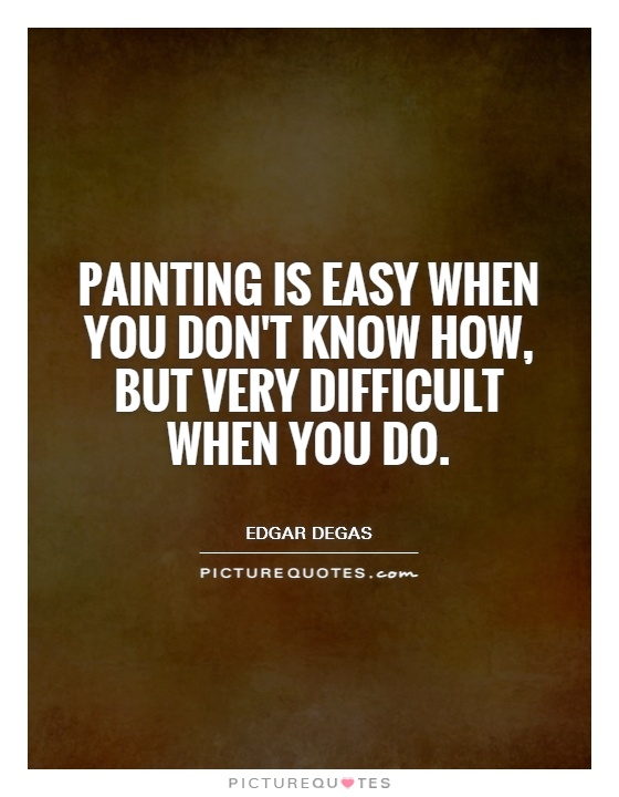 Painting is easy when you don't know how, but very difficult when you do Picture Quote #1