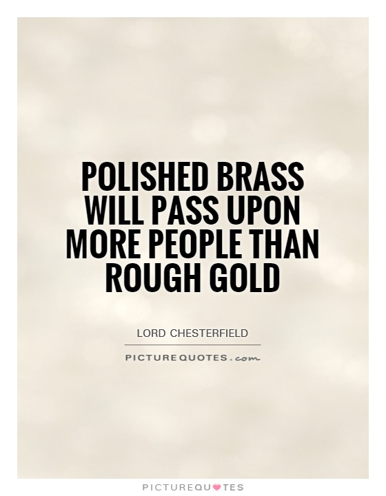 Polished brass will pass upon more people than rough gold Picture Quote #1