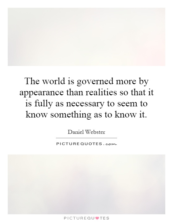 The world is governed more by appearance than realities so that it is fully as necessary to seem to know something as to know it Picture Quote #1