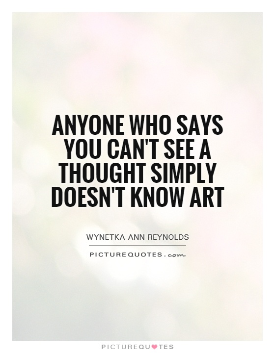 Anyone who says you can't see a thought simply doesn't know art Picture Quote #1