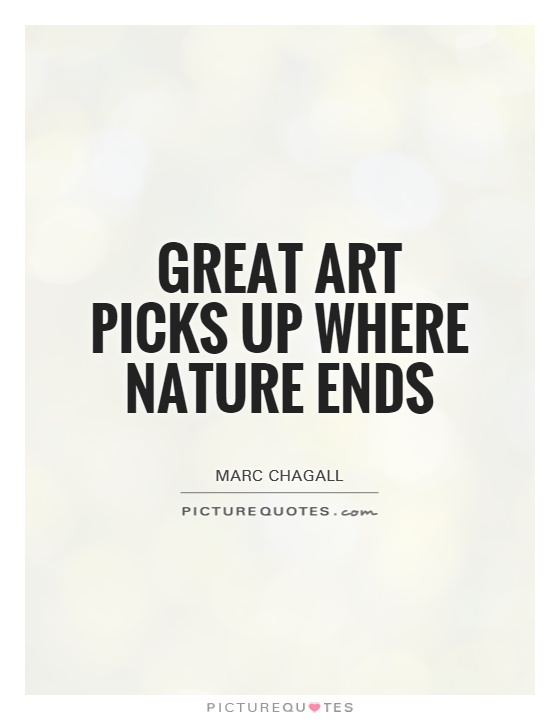 Great art picks up where nature ends Picture Quote #1