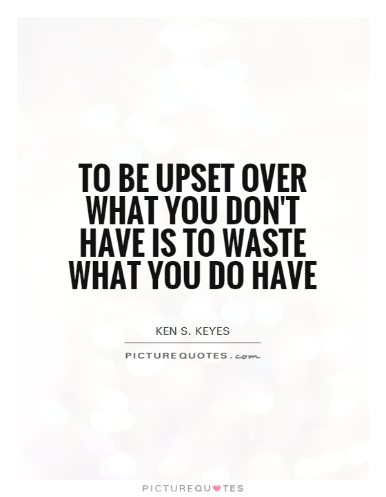 To be upset over what you don't have is to waste what you do have Picture Quote #1