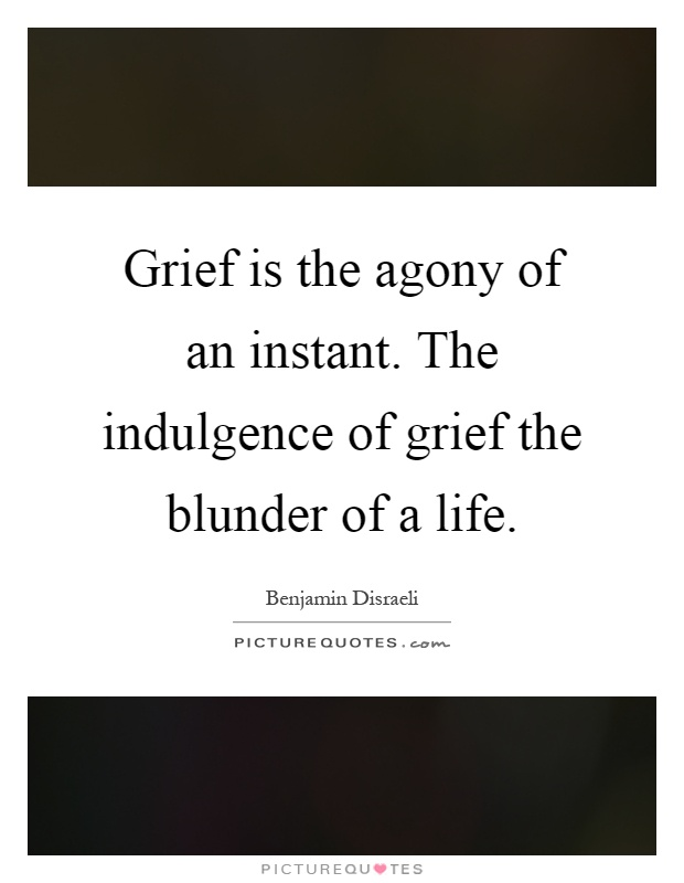 Grief is the agony of an instant. The indulgence of grief the blunder of a life Picture Quote #1