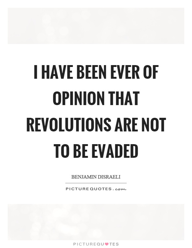 I have been ever of opinion that revolutions are not to be evaded Picture Quote #1