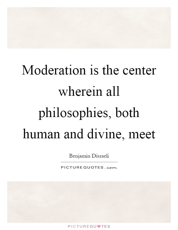 Moderation is the center wherein all philosophies, both human and divine, meet Picture Quote #1