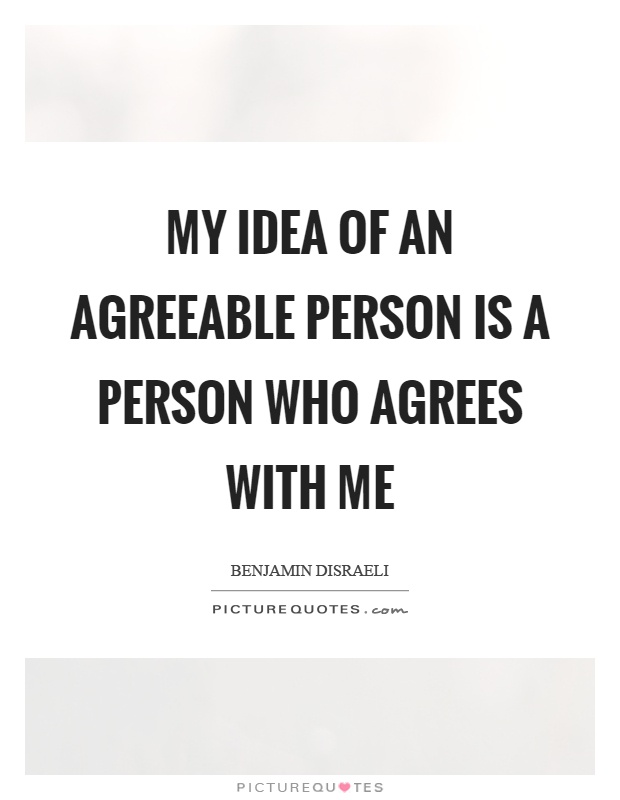 My idea of an agreeable person is a person who agrees with me Picture Quote #1