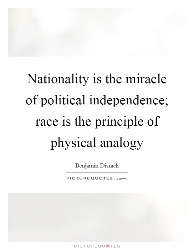 Nationality is the miracle of political independence; race is the principle of physical analogy Picture Quote #1