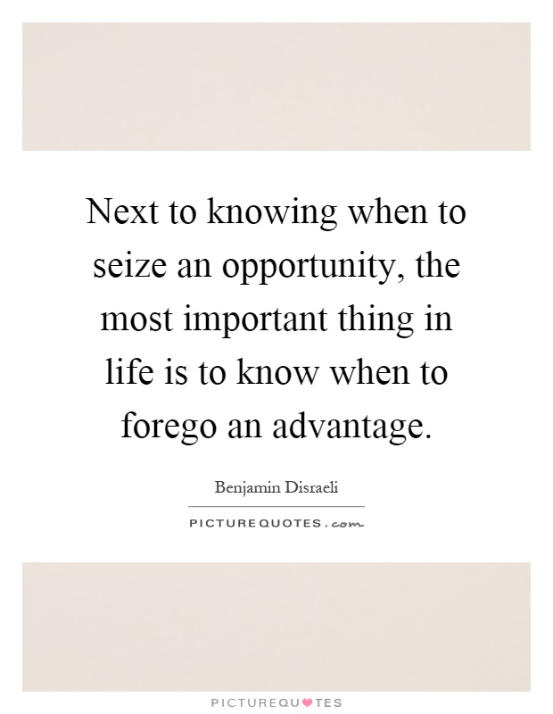 Next to knowing when to seize an opportunity, the most important thing in life is to know when to forego an advantage Picture Quote #1