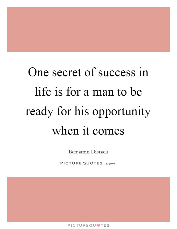 One secret of success in life is for a man to be ready for his opportunity when it comes Picture Quote #1