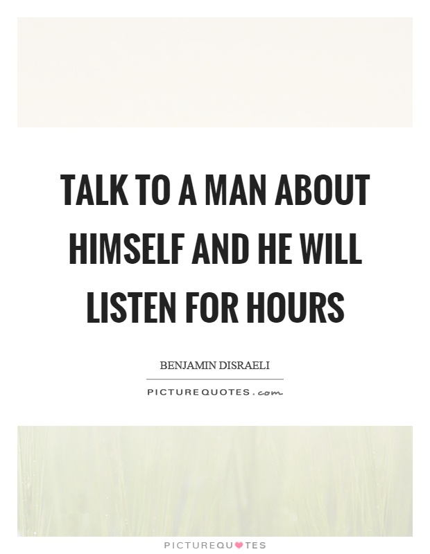 Talk to a man about himself and he will listen for hours Picture Quote #1