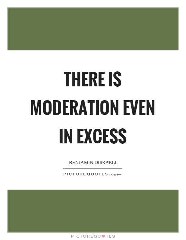 There is moderation even in excess Picture Quote #1