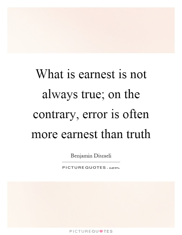 What is earnest is not always true; on the contrary, error is often more earnest than truth Picture Quote #1