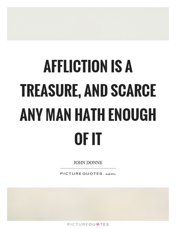 Affliction is a treasure, and scarce any man hath enough of it Picture Quote #1