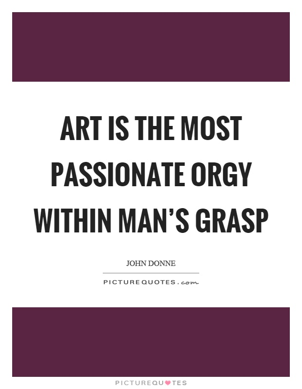 Art is the most passionate orgy within man's grasp Picture Quote #1