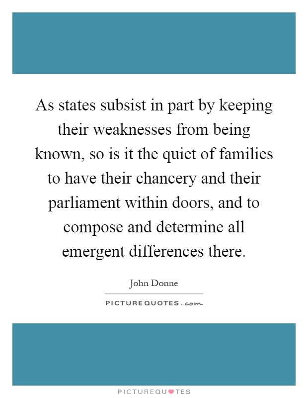 As states subsist in part by keeping their weaknesses from being known, so is it the quiet of families to have their chancery and their parliament within doors, and to compose and determine all emergent differences there Picture Quote #1