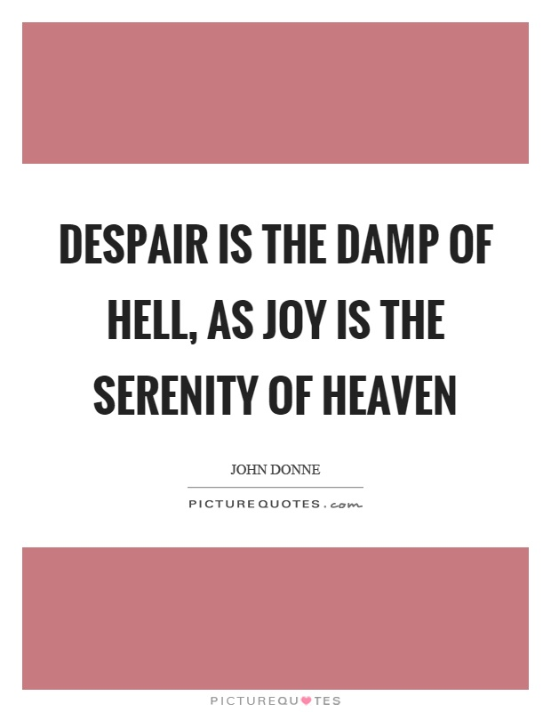 Despair is the damp of hell, as joy is the serenity of heaven Picture Quote #1