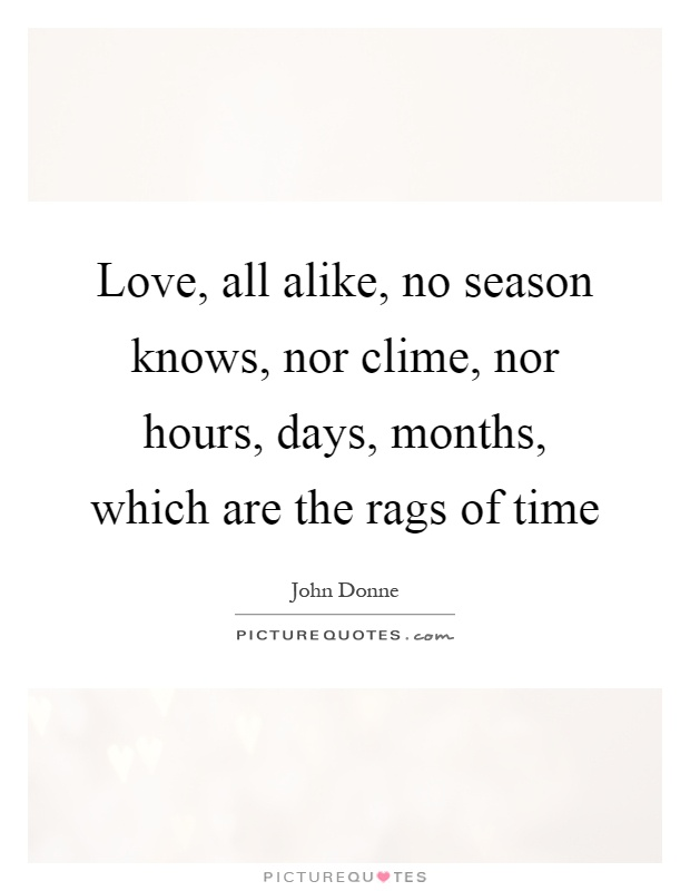 Love, all alike, no season knows, nor clime, nor hours, days, months, which are the rags of time Picture Quote #1