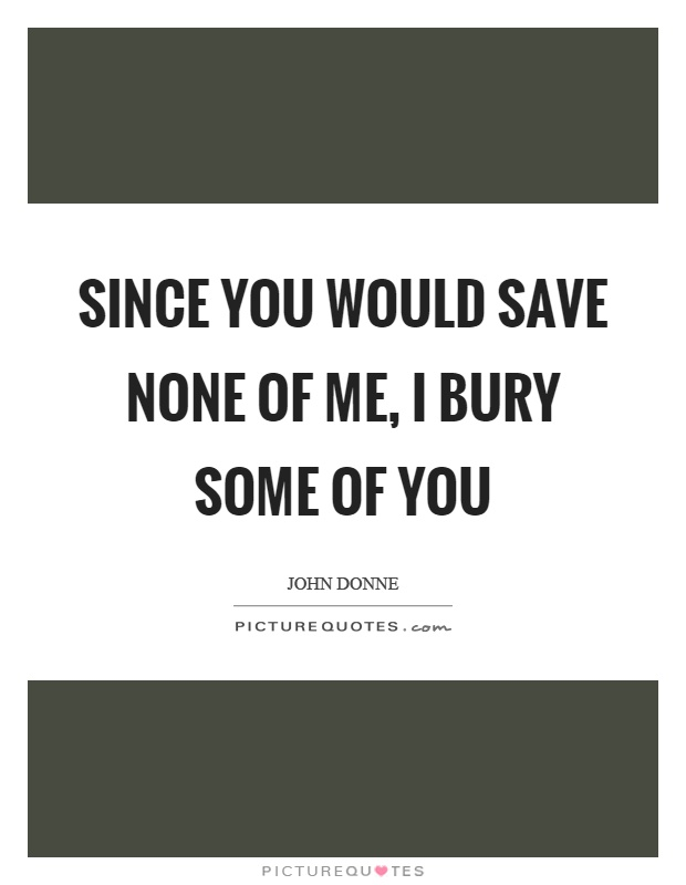Since you would save none of me, I bury some of you Picture Quote #1