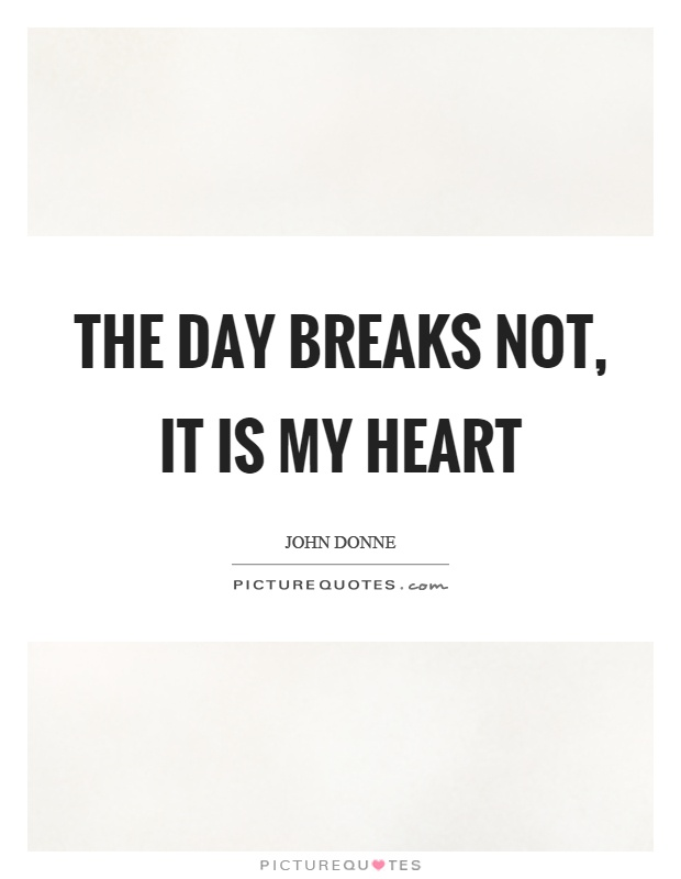 The day breaks not, it is my heart Picture Quote #1