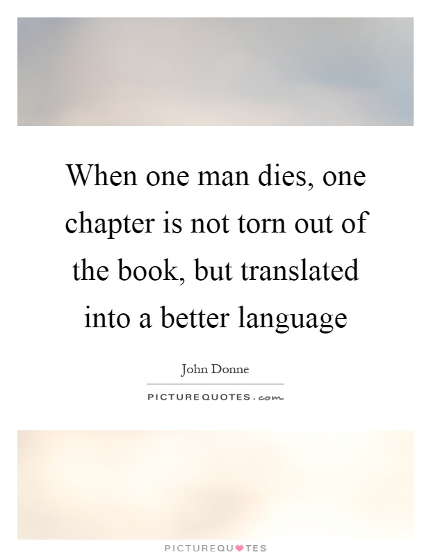 When one man dies, one chapter is not torn out of the book, but translated into a better language Picture Quote #1