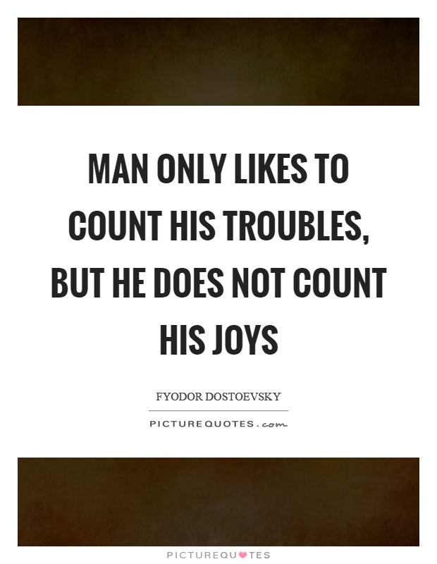 Man only likes to count his troubles, but he does not count his joys Picture Quote #1