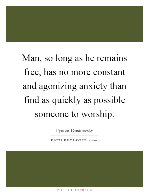 Man, so long as he remains free, has no more constant and agonizing anxiety than find as quickly as possible someone to worship Picture Quote #1