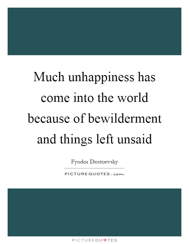 Much unhappiness has come into the world because of bewilderment and things left unsaid Picture Quote #1