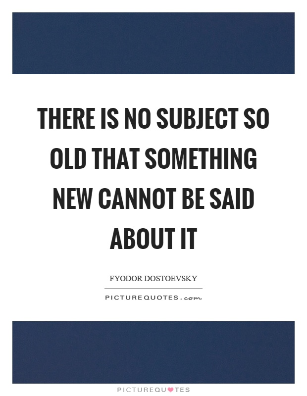 There is no subject so old that something new cannot be said about it Picture Quote #1
