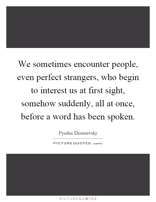We sometimes encounter people, even perfect strangers, who begin to interest us at first sight, somehow suddenly, all at once, before a word has been spoken Picture Quote #1