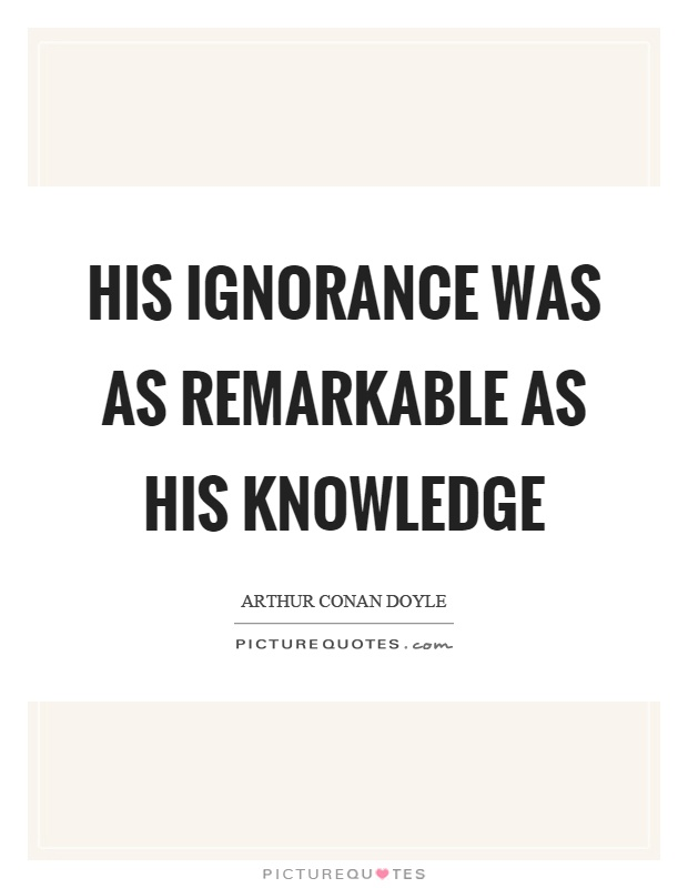 His ignorance was as remarkable as his knowledge Picture Quote #1