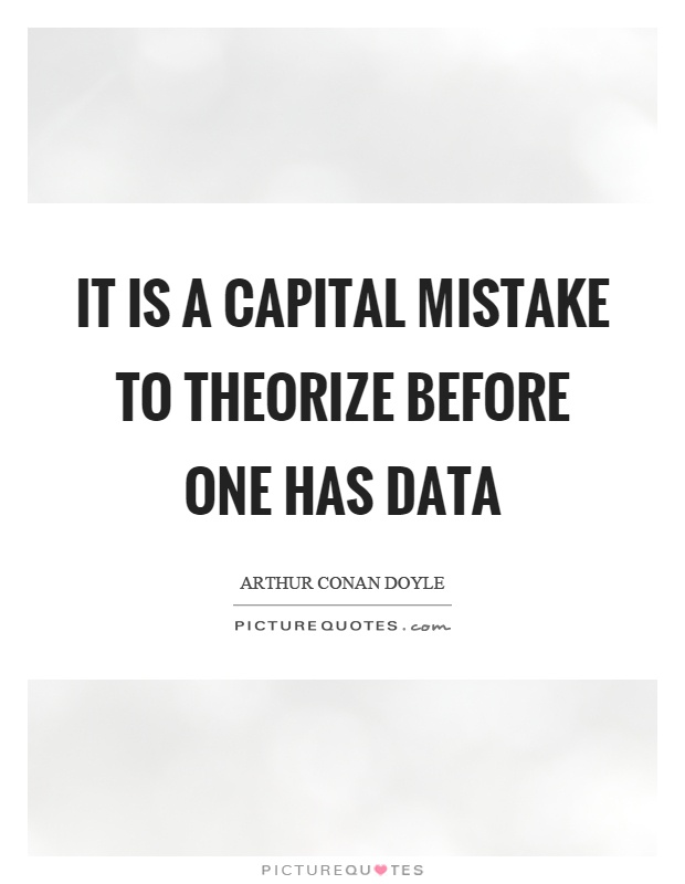 It is a capital mistake to theorize before one has data Picture Quote #1