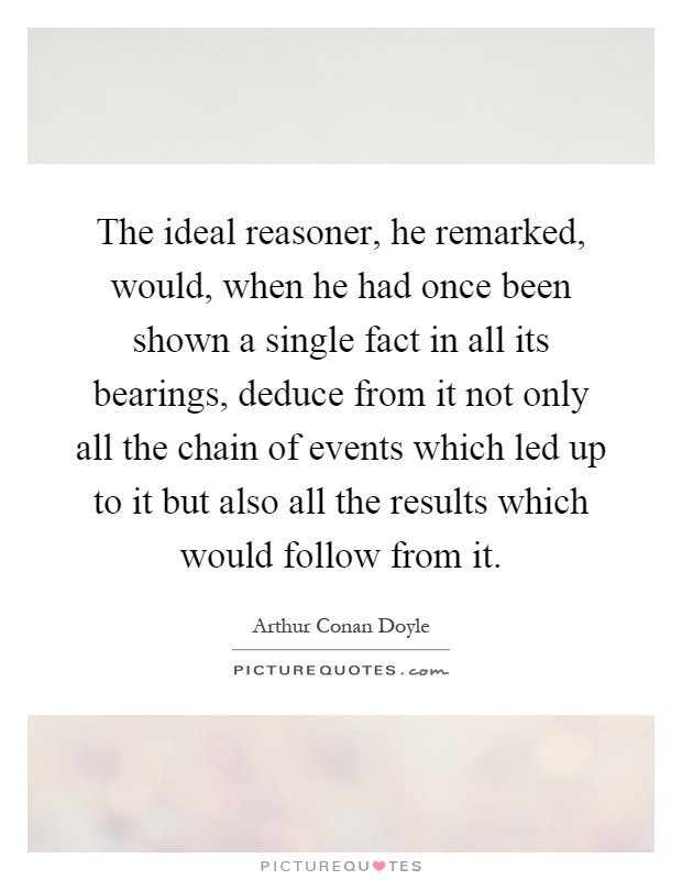 The ideal reasoner, he remarked, would, when he had once been shown a single fact in all its bearings, deduce from it not only all the chain of events which led up to it but also all the results which would follow from it Picture Quote #1
