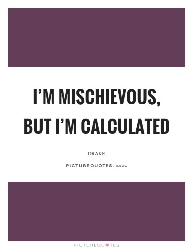 I'm mischievous, but I'm calculated Picture Quote #1