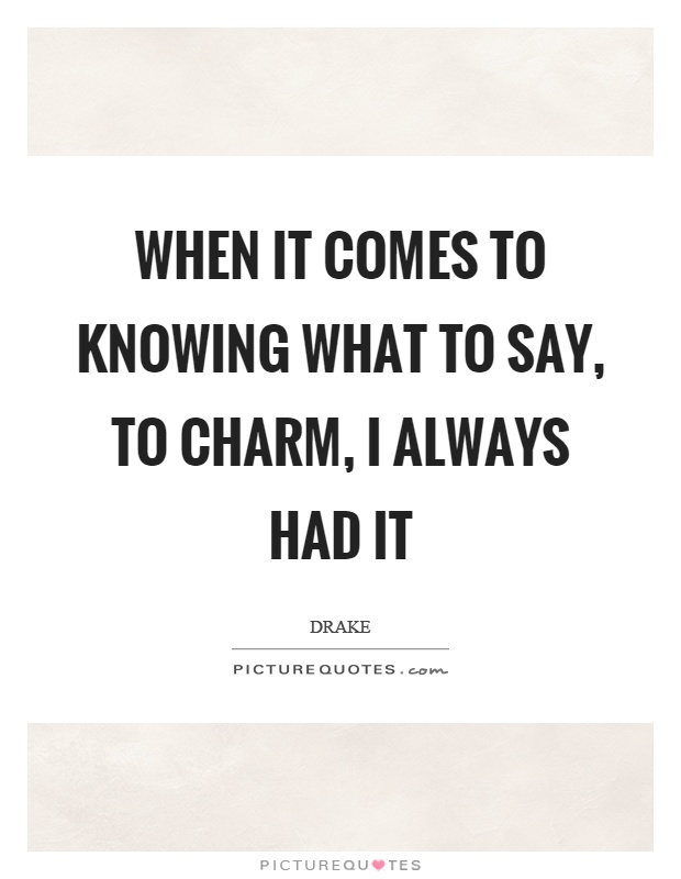 When it comes to knowing what to say, to charm, I always had it Picture Quote #1