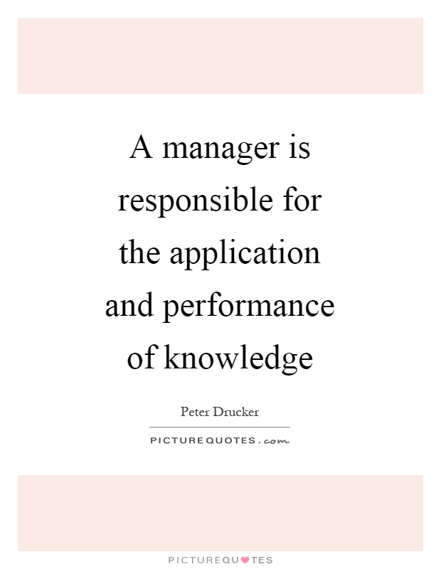 A manager is responsible for the application and performance of knowledge Picture Quote #1