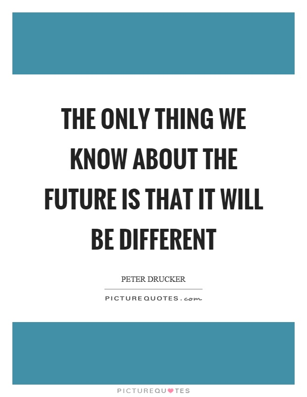 The only thing we know about the future is that it will be different Picture Quote #1